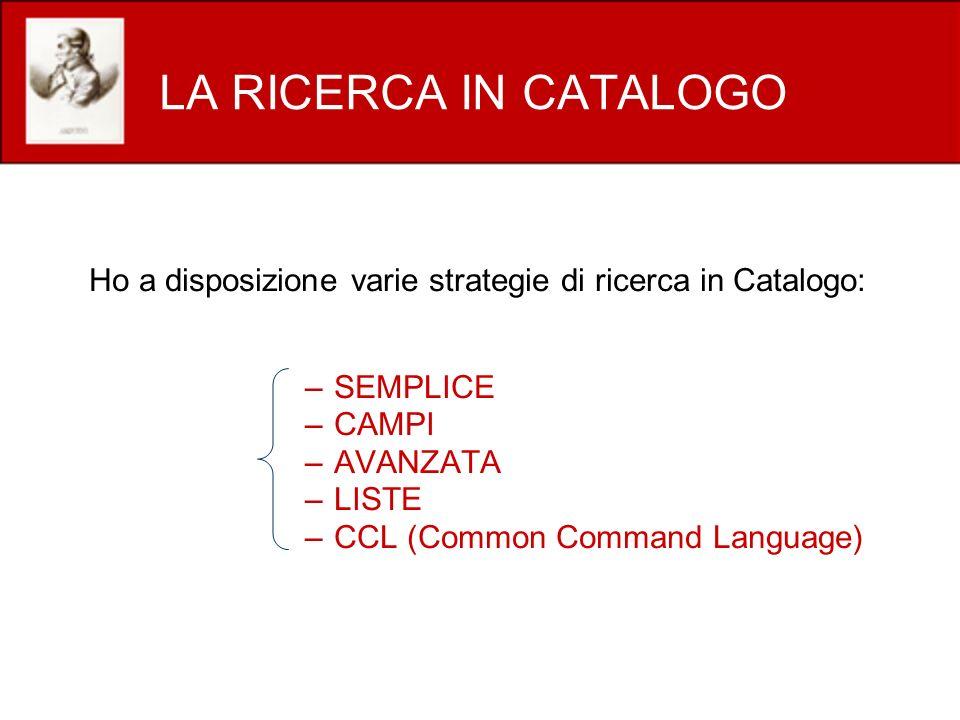 LA RICERCA IN CATALOGO Ho a disposizione varie strategie di ricerca in Catalogo: SEMPLICE. CAMPI.