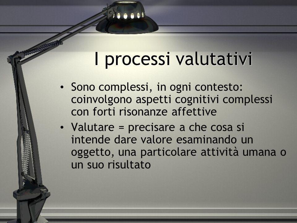 I processi valutativiSono complessi, in ogni contesto: coinvolgono aspetti cognitivi complessi con forti risonanze affettive.