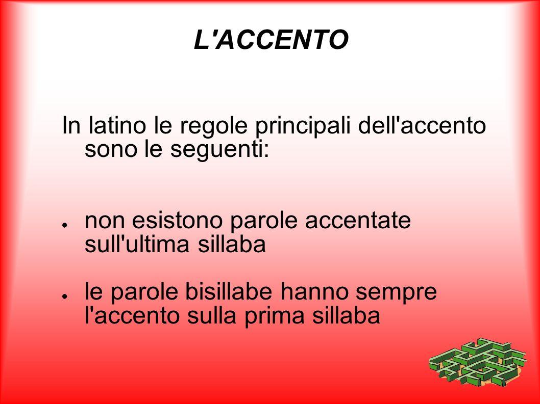 L ACCENTO In latino le regole principali dell accento sono le seguenti: non esistono parole accentate sull ultima sillaba.