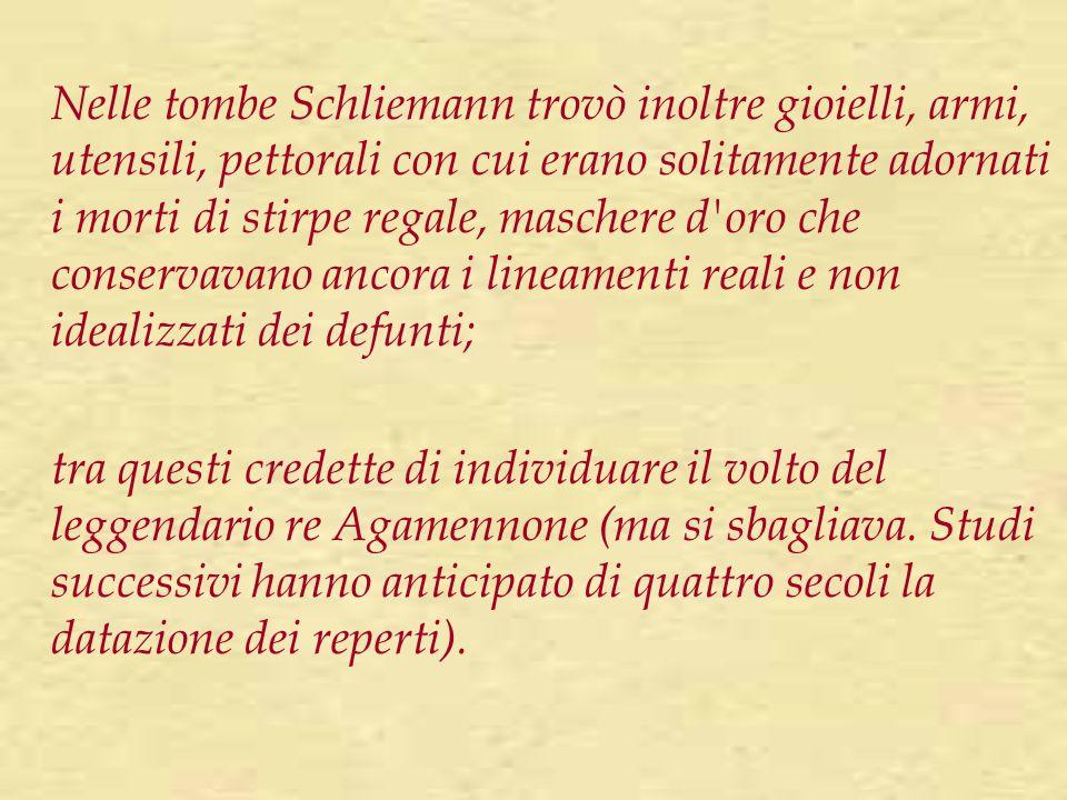 Nelle tombe Schliemann trovò inoltre gioielli, armi, utensili, pettorali con cui erano solitamente adornati i morti di stirpe regale, maschere d oro che conservavano ancora i lineamenti reali e non idealizzati dei defunti;