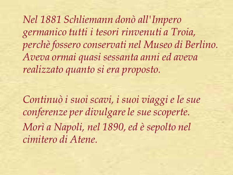 Nel 1881 Schliemann donò all Impero germanico tutti i tesori rinvenuti a Troia, perchè fossero conservati nel Museo di Berlino. Aveva ormai quasi sessanta anni ed aveva realizzato quanto si era proposto.