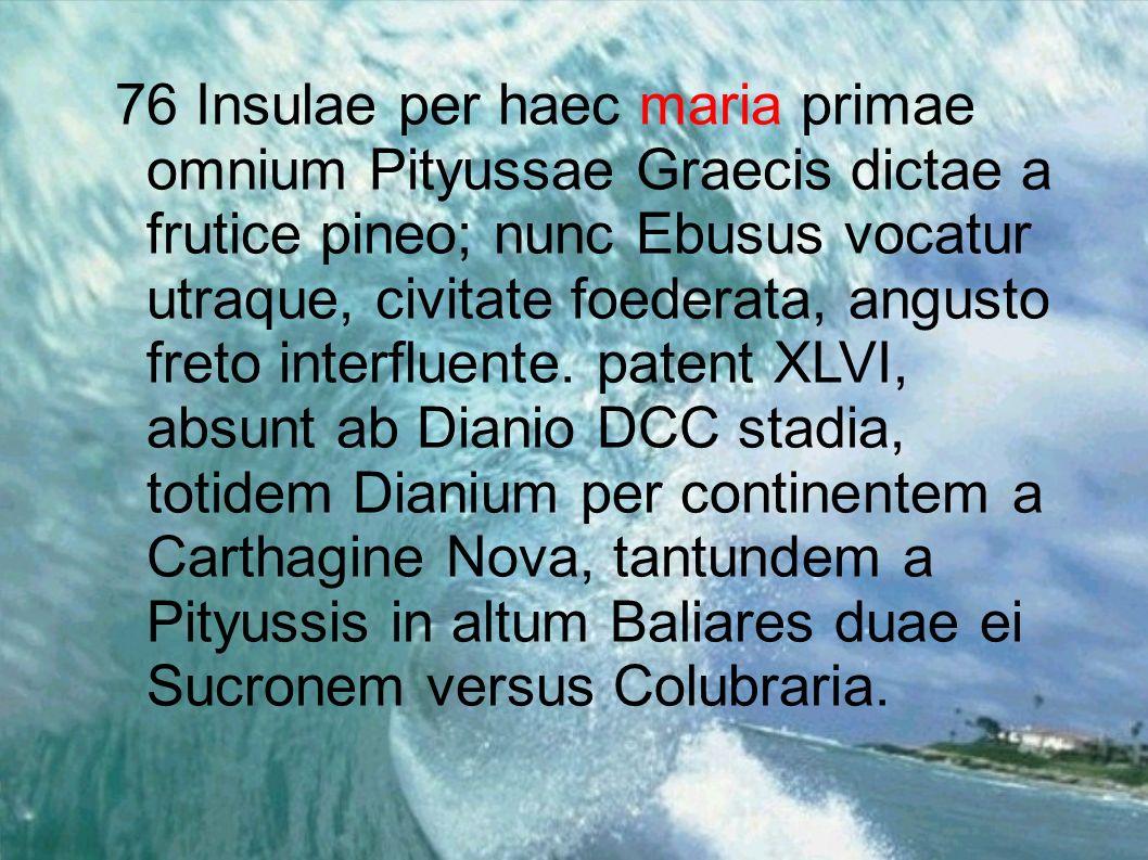 76 Insulae per haec maria primae omnium Pityussae Graecis dictae a frutice pineo; nunc Ebusus vocatur utraque, civitate foederata, angusto freto interfluente.