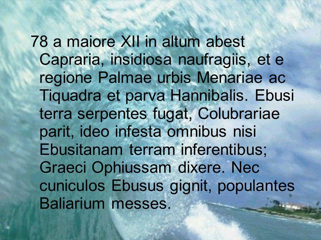 78 a maiore XII in altum abest Capraria, insidiosa naufragiis, et e regione Palmae urbis Menariae ac Tiquadra et parva Hannibalis.