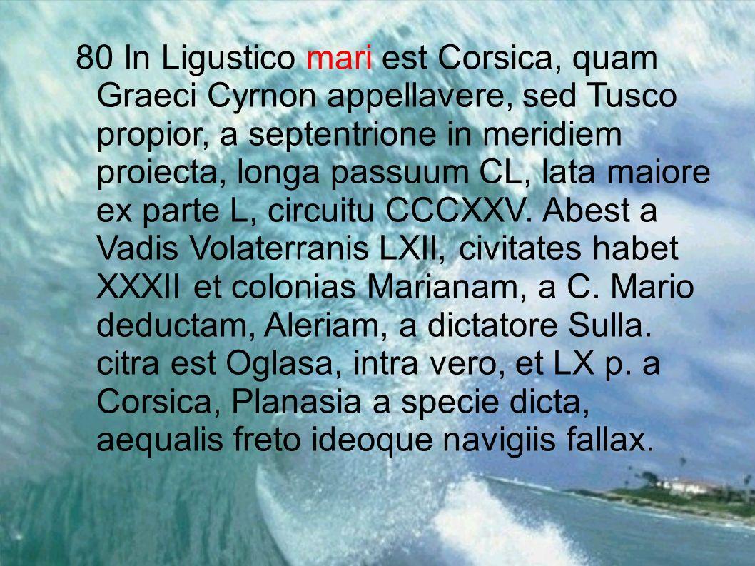 80 In Ligustico mari est Corsica, quam Graeci Cyrnon appellavere, sed Tusco propior, a septentrione in meridiem proiecta, longa passuum CL, lata maiore ex parte L, circuitu CCCXXV.
