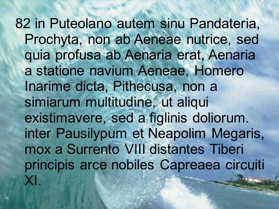 82 in Puteolano autem sinu Pandateria, Prochyta, non ab Aeneae nutrice, sed quia profusa ab Aenaria erat, Aenaria a statione navium Aeneae, Homero Inarime dicta, Pithecusa, non a simiarum multitudine, ut aliqui existimavere, sed a figlinis doliorum.
