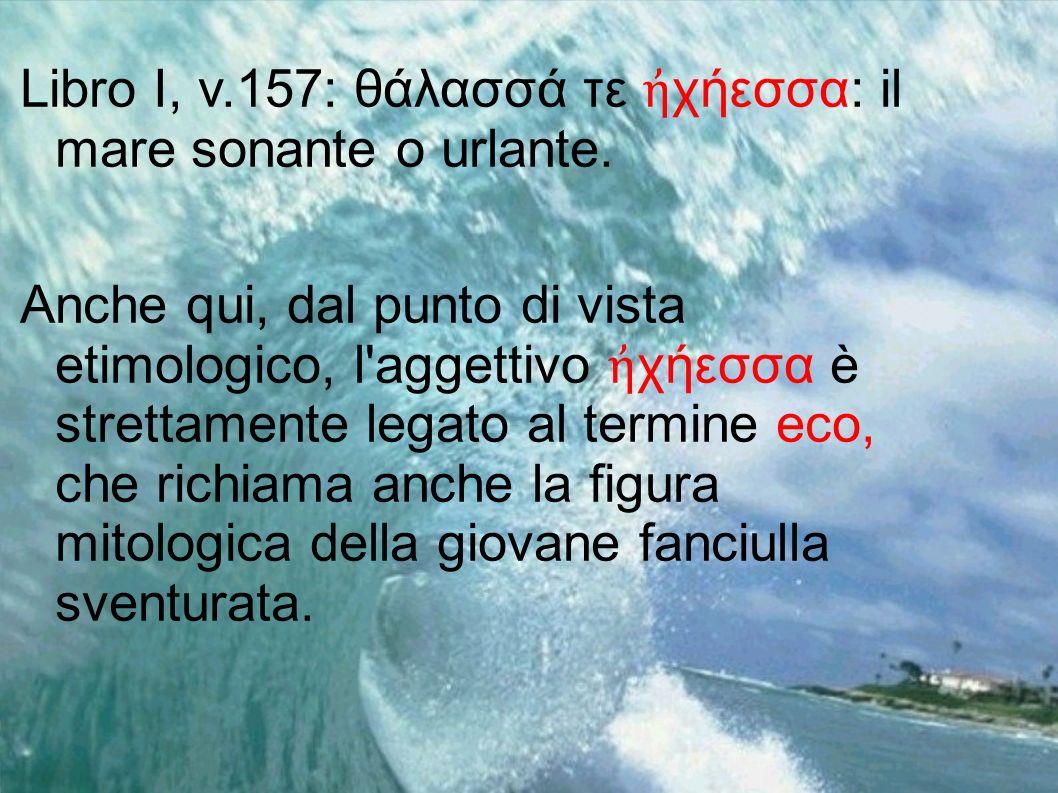 Libro I, v.157: θάλασσά τε ἠχήεσσα: il mare sonante o urlante.