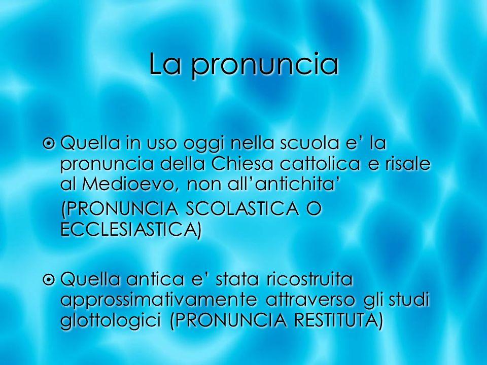 La pronuncia Quella in uso oggi nella scuola e' la pronuncia della Chiesa cattolica e risale al Medioevo, non all'antichita'