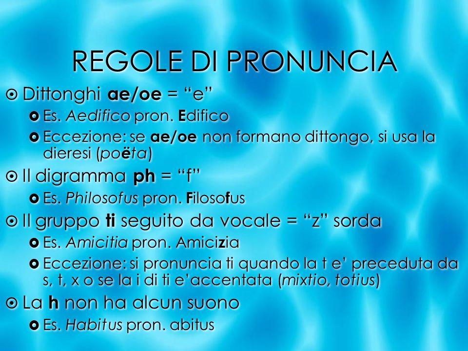 REGOLE DI PRONUNCIA Dittonghi ae/oe = e Il digramma ph = f