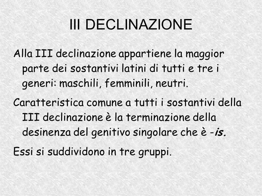 III DECLINAZIONE Alla III declinazione appartiene la maggior parte dei sostantivi latini di tutti e tre i generi: maschili, femminili, neutri.