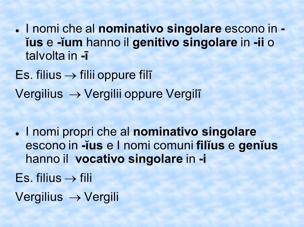I nomi che al nominativo singolare escono in - ĭus e -ĭum hanno il genitivo singolare in -ii o talvolta in -ī