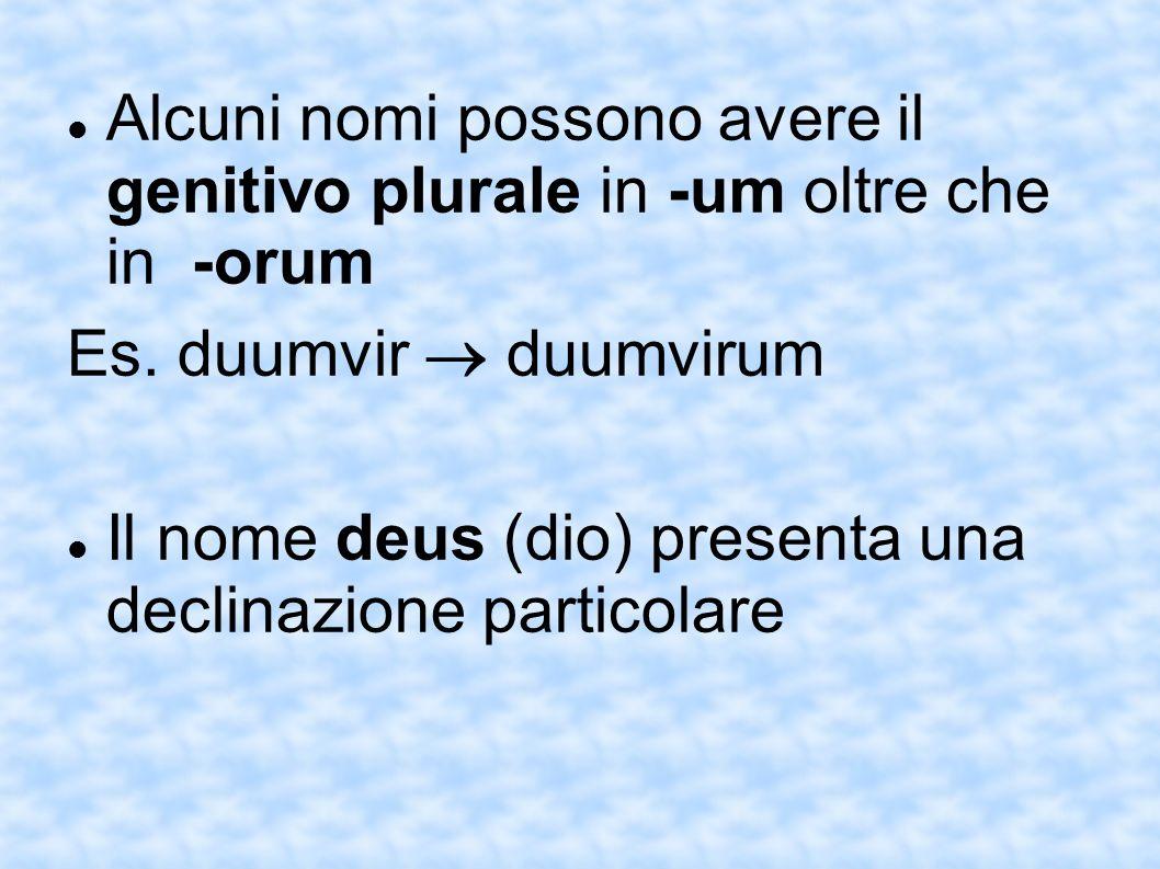 Alcuni nomi possono avere il genitivo plurale in -um oltre che in -orum