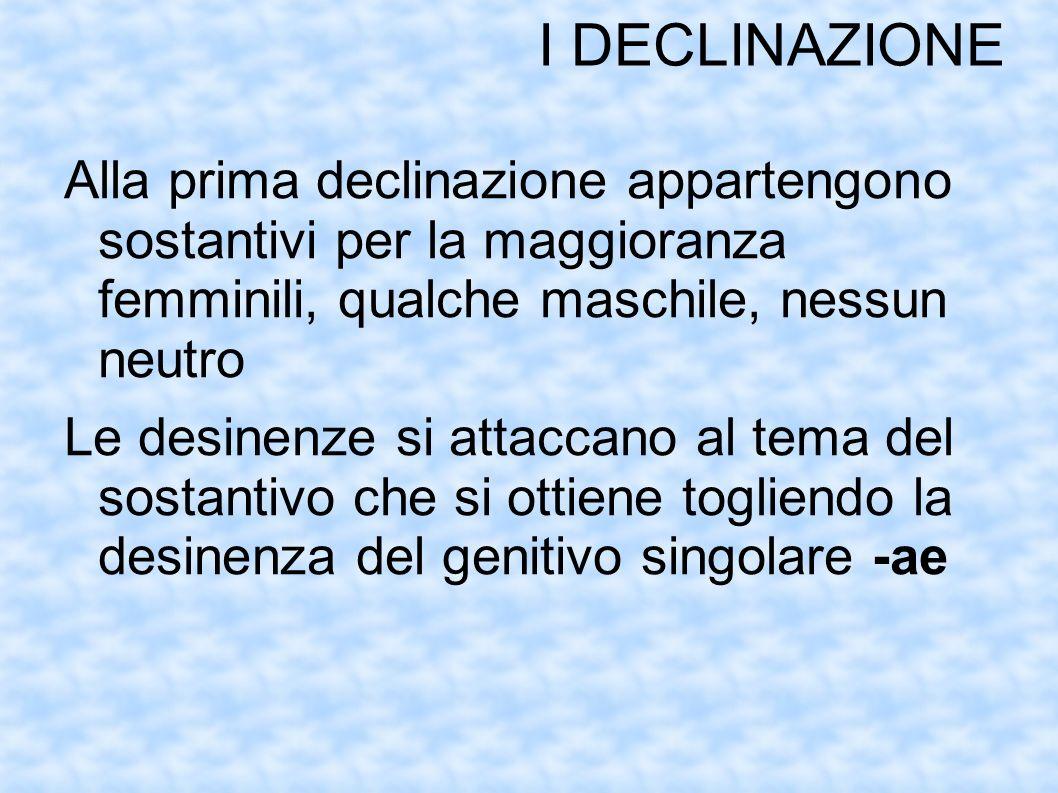 I DECLINAZIONE Alla prima declinazione appartengono sostantivi per la maggioranza femminili, qualche maschile, nessun neutro.