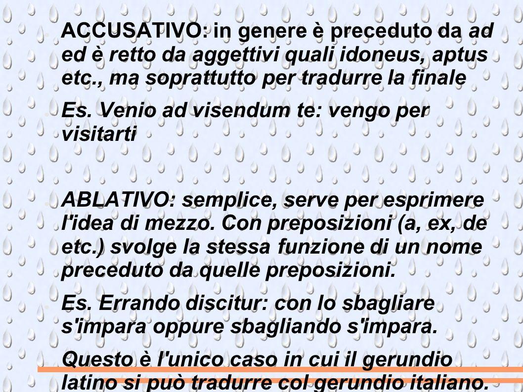 ACCUSATIVO: in genere è preceduto da ad ed è retto da aggettivi quali idoneus, aptus etc., ma soprattutto per tradurre la finale