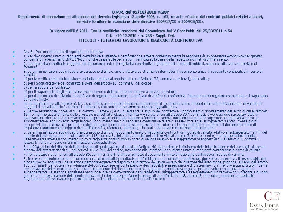 D.P.R. del 05/10/2010 n.207 Regolamento di esecuzione ed attuazione del decreto legislativo 12 aprile 2006, n. 163, recante «Codice dei contratti pubblici relativi a lavori, servizi e forniture in attuazione delle direttive 2004/17/CE e 2004/18/CE». In vigore dall'8.6.2011. Con le modifiche introdotte dal Comunicato Aut.V.Cont.Pubb del 25/03/2011 n.64 G.U. -10.12.2010 - n. 288 - Suppl. Ord. TITOLO II - TUTELA DEI LAVORATORI E REGOLARITÀ CONTRIBUTIVA