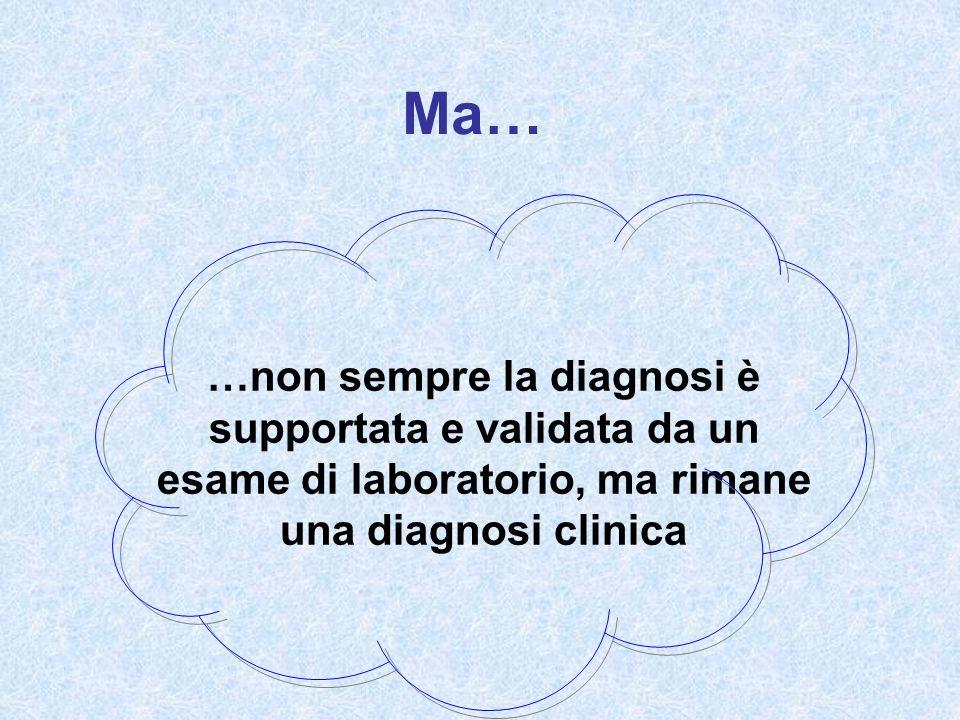 Ma… …non sempre la diagnosi è supportata e validata da un esame di laboratorio, ma rimane una diagnosi clinica.