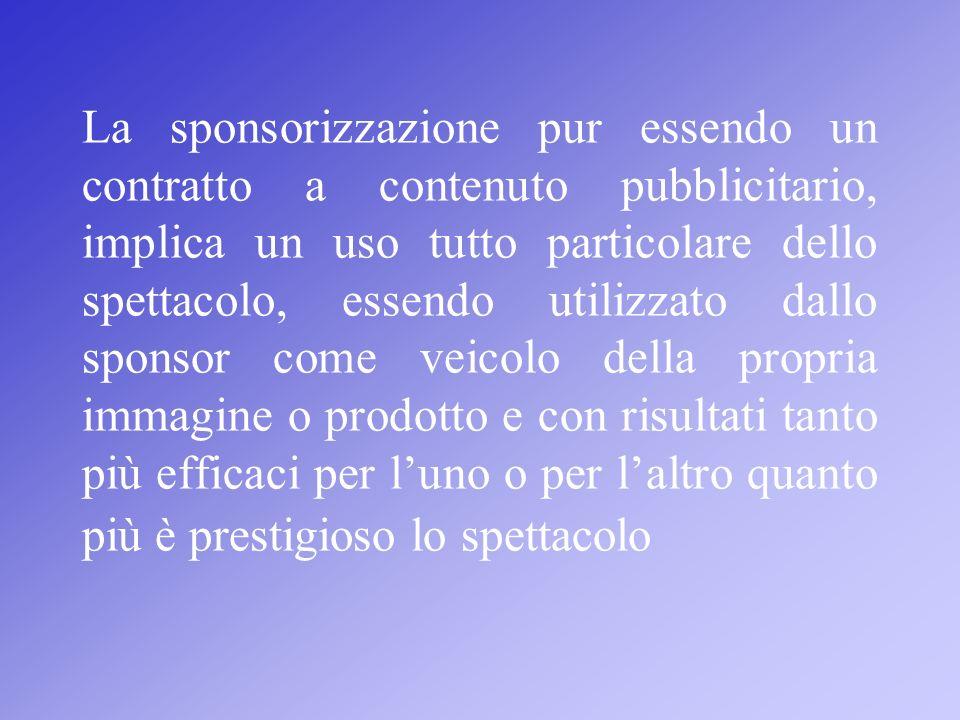 La sponsorizzazione pur essendo un contratto a contenuto pubblicitario, implica un uso tutto particolare dello spettacolo, essendo utilizzato dallo sponsor come veicolo della propria immagine o prodotto e con risultati tanto più efficaci per l'uno o per l'altro quanto più è prestigioso lo spettacolo