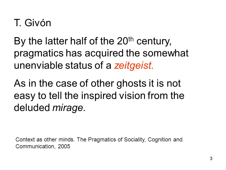 T. Givón By the latter half of the 20th century, pragmatics has acquired the somewhat unenviable status of a zeitgeist.