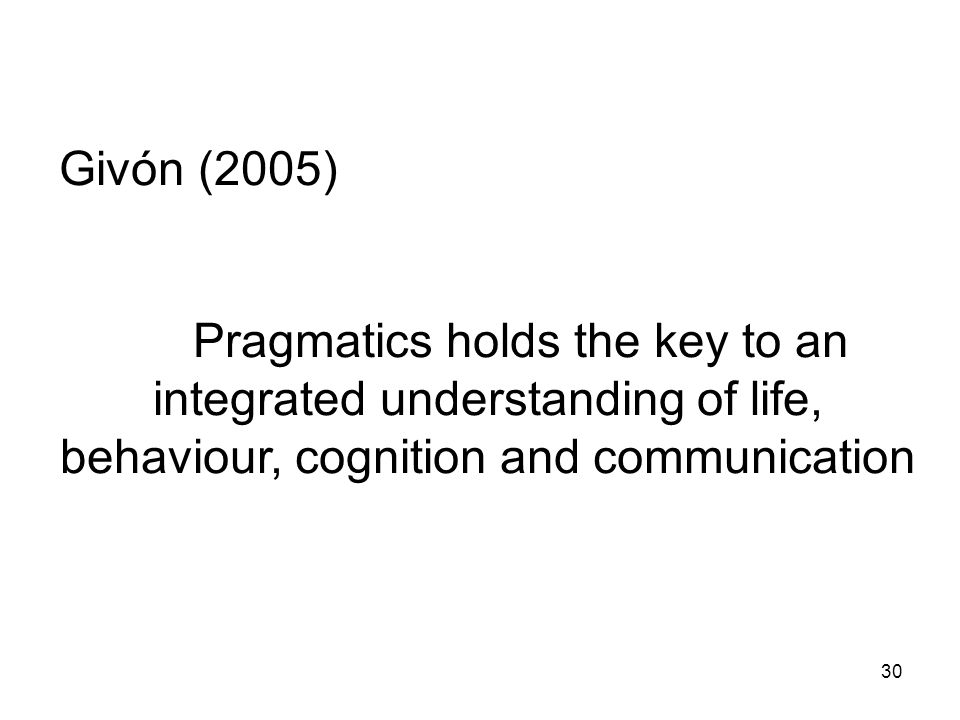 Givón (2005) Pragmatics holds the key to an integrated understanding of life, behaviour, cognition and communication.