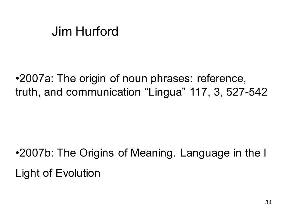 Jim Hurford 2007a: The origin of noun phrases: reference, truth, and communication Lingua 117, 3, 527-542.