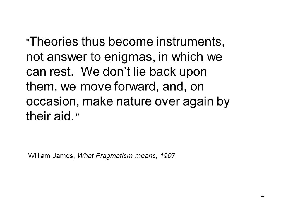 Theories thus become instruments, not answer to enigmas, in which we can rest. We don't lie back upon them, we move forward, and, on occasion, make nature over again by their aid.