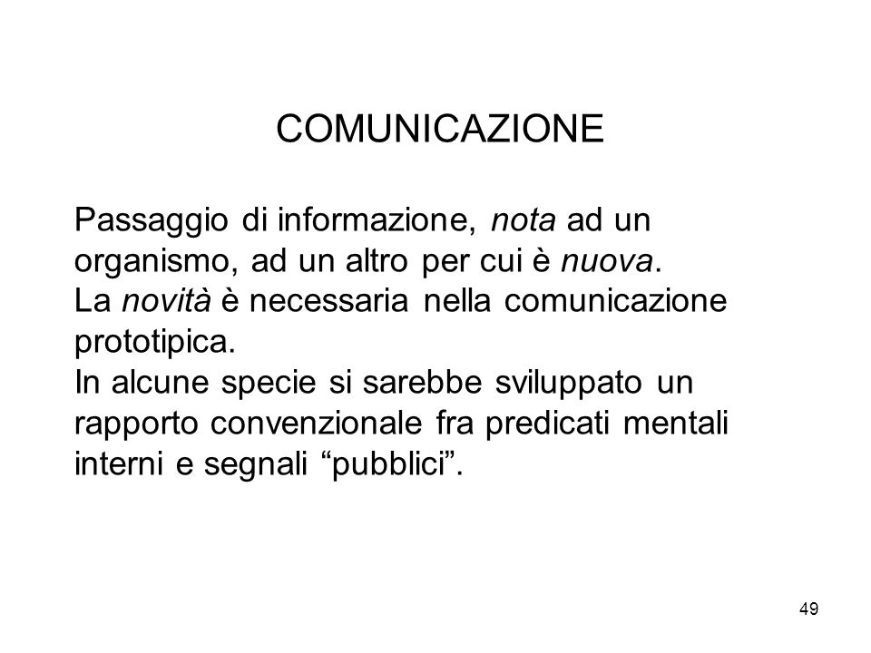 COMUNICAZIONE Passaggio di informazione, nota ad un organismo, ad un altro per cui è nuova. La novità è necessaria nella comunicazione prototipica.