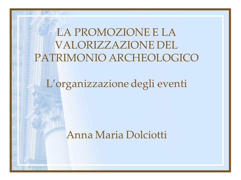 LA PROMOZIONE E LA VALORIZZAZIONE DEL PATRIMONIO ARCHEOLOGICO L'organizzazione degli eventi Anna Maria Dolciotti