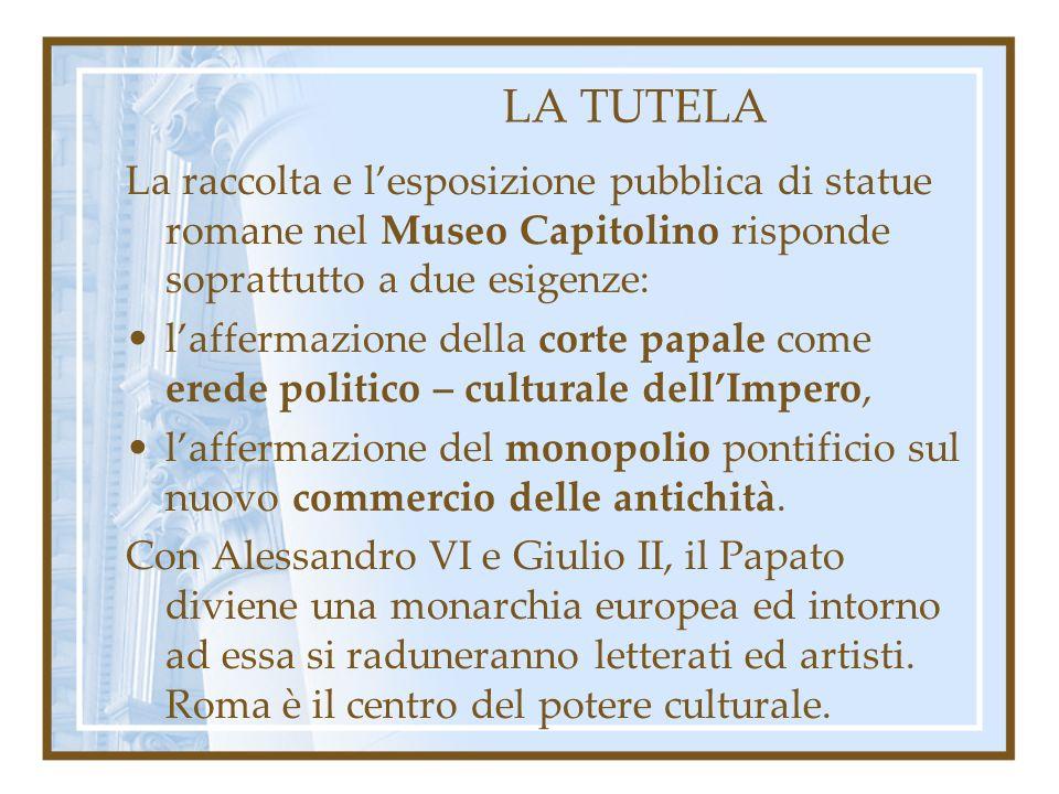 LA TUTELA La raccolta e l'esposizione pubblica di statue romane nel Museo Capitolino risponde soprattutto a due esigenze: