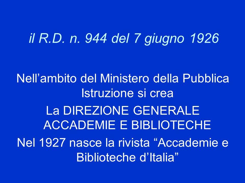 il R.D. n. 944 del 7 giugno 1926 Nell'ambito del Ministero della Pubblica Istruzione si crea. La DIREZIONE GENERALE ACCADEMIE E BIBLIOTECHE.