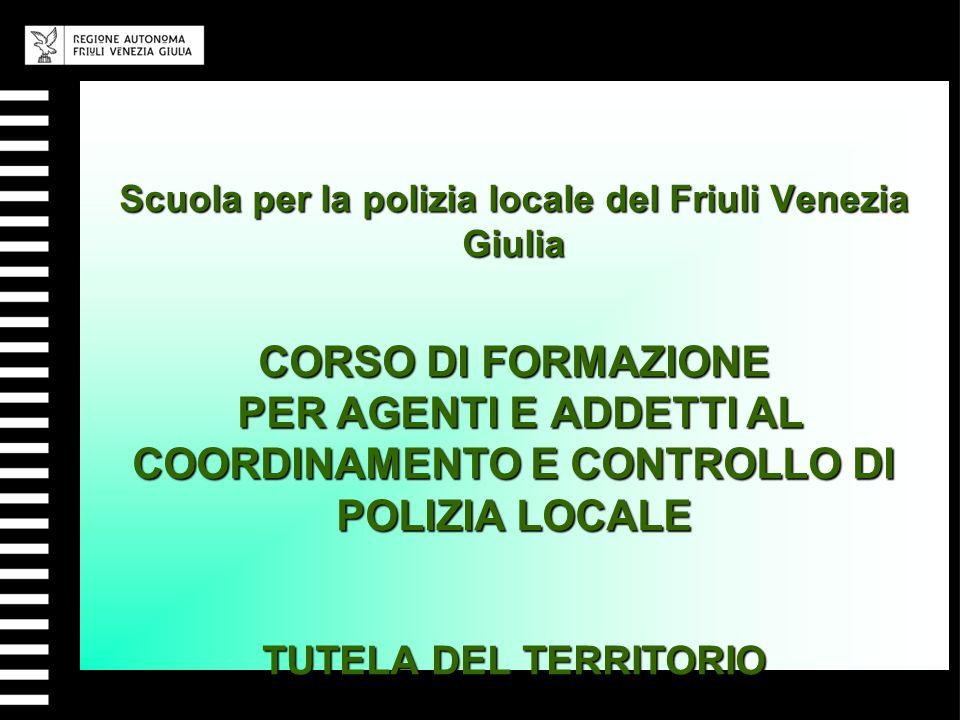 Scuola per la polizia locale del Friuli Venezia Giulia CORSO DI FORMAZIONE PER AGENTI E ADDETTI AL COORDINAMENTO E CONTROLLO DI POLIZIA LOCALE TUTELA DEL TERRITORIO