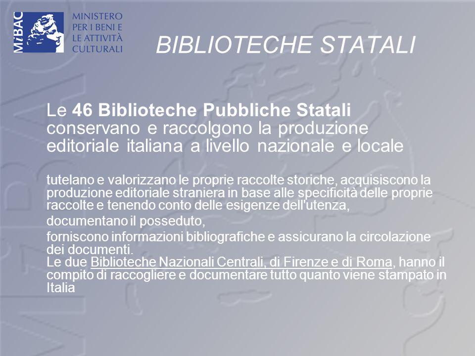 BIBLIOTECHE STATALI Le 46 Biblioteche Pubbliche Statali conservano e raccolgono la produzione editoriale italiana a livello nazionale e locale.