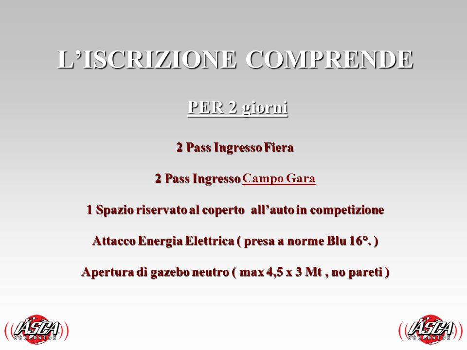 L'ISCRIZIONE COMPRENDE PER 2 giorni 2 Pass Ingresso Fiera 2 Pass Ingresso Campo Gara 1 Spazio riservato al coperto all'auto in competizione Attacco Energia Elettrica ( presa a norme Blu 16°.