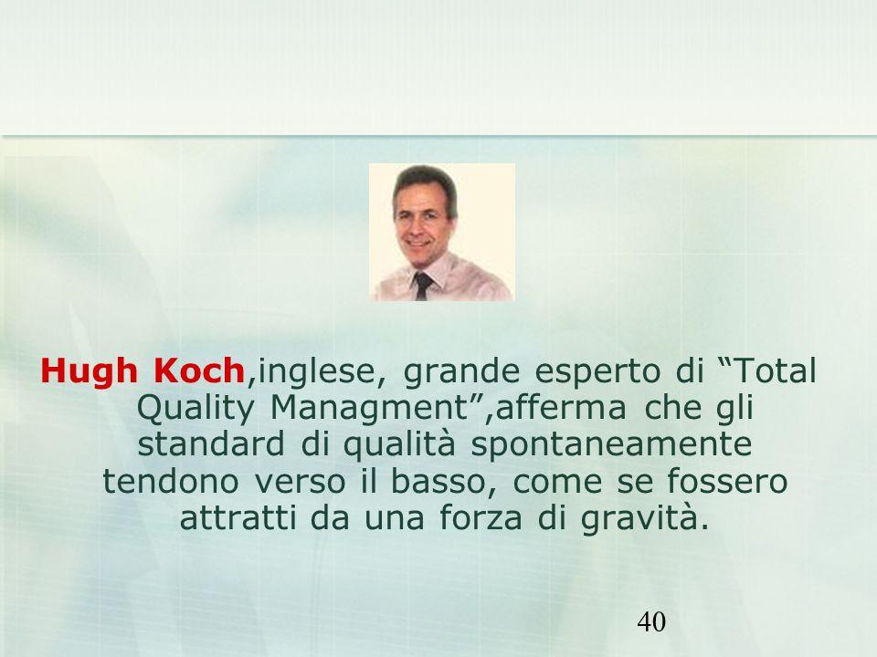 Hugh Koch,inglese, grande esperto di Total Quality Managment ,afferma che gli standard di qualità spontaneamente tendono verso il basso, come se fossero attratti da una forza di gravità.