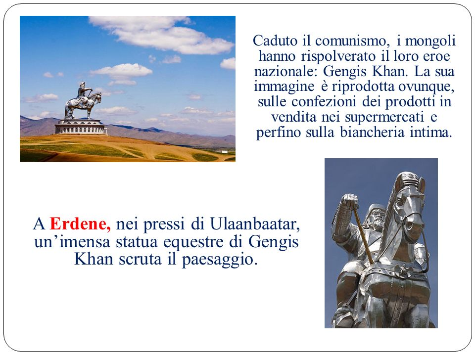 Caduto il comunismo, i mongoli hanno rispolverato il loro eroe nazionale: Gengis Khan. La sua immagine è riprodotta ovunque, sulle confezioni dei prodotti in vendita nei supermercati e perfino sulla biancheria intima.