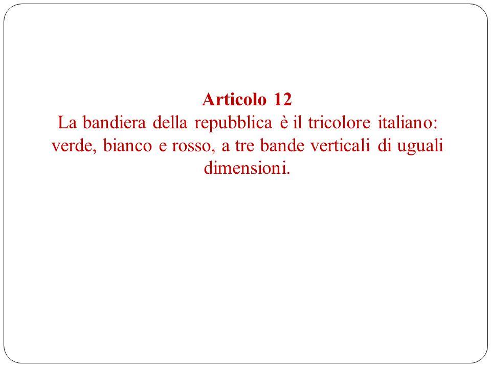 Articolo 12 La bandiera della repubblica è il tricolore italiano: verde, bianco e rosso, a tre bande verticali di uguali dimensioni.