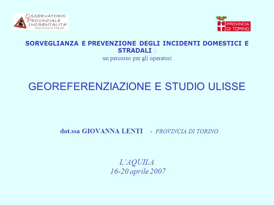 SORVEGLIANZA E PREVENZIONE DEGLI INCIDENTI DOMESTICI E STRADALI : un percorso per gli operatori GEOREFERENZIAZIONE E STUDIO ULISSE dot.ssa GIOVANNA LENTI - PROVINCIA DI TORINO L'AQUILA 16-20 aprile 2007