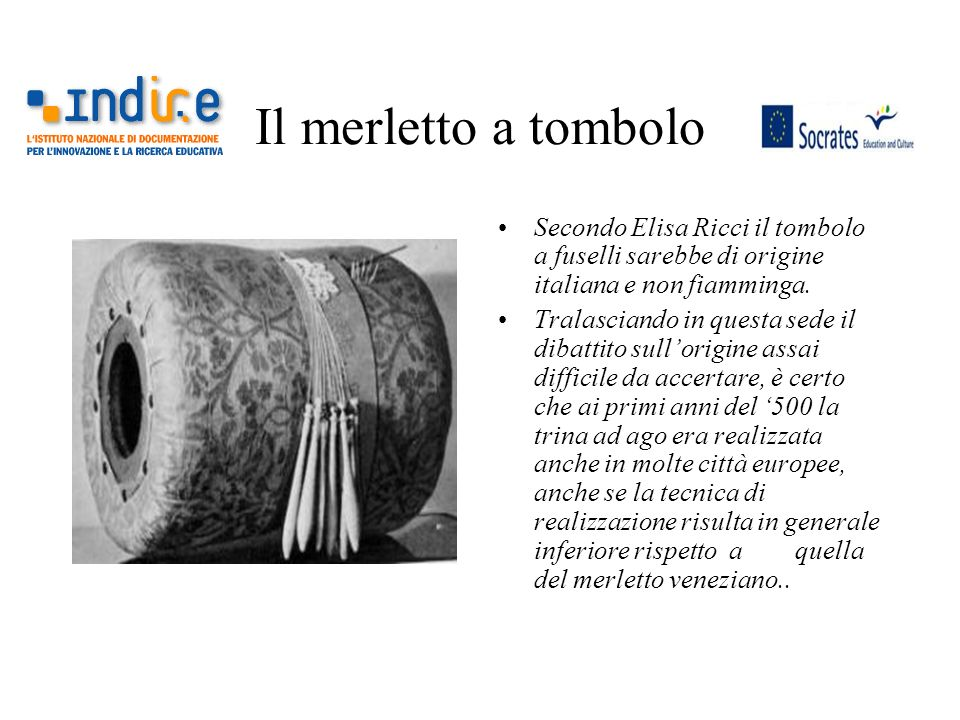 Il merletto a tombolo Secondo Elisa Ricci il tombolo a fuselli sarebbe di origine italiana e non fiamminga.