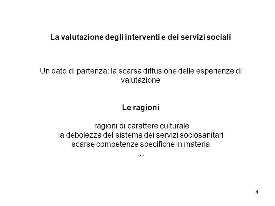 La valutazione degli interventi e dei servizi sociali Un dato di partenza: la scarsa diffusione delle esperienze di valutazione Le ragioni ragioni di carattere culturale la debolezza del sistema dei servizi sociosanitari scarse competenze specifiche in materia …