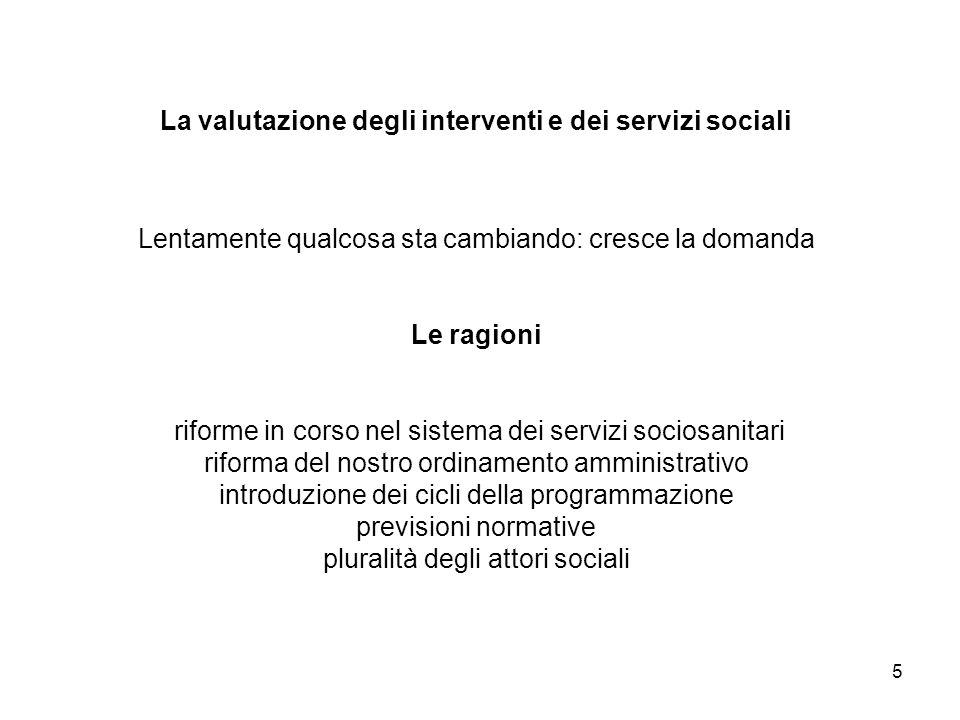La valutazione degli interventi e dei servizi sociali Lentamente qualcosa sta cambiando: cresce la domanda Le ragioni riforme in corso nel sistema dei servizi sociosanitari riforma del nostro ordinamento amministrativo introduzione dei cicli della programmazione previsioni normative pluralità degli attori sociali