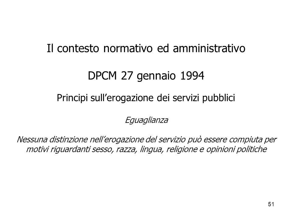 Il contesto normativo ed amministrativo DPCM 27 gennaio 1994 Principi sull'erogazione dei servizi pubblici Eguaglianza Nessuna distinzione nell'erogazione del servizio può essere compiuta per motivi riguardanti sesso, razza, lingua, religione e opinioni politiche