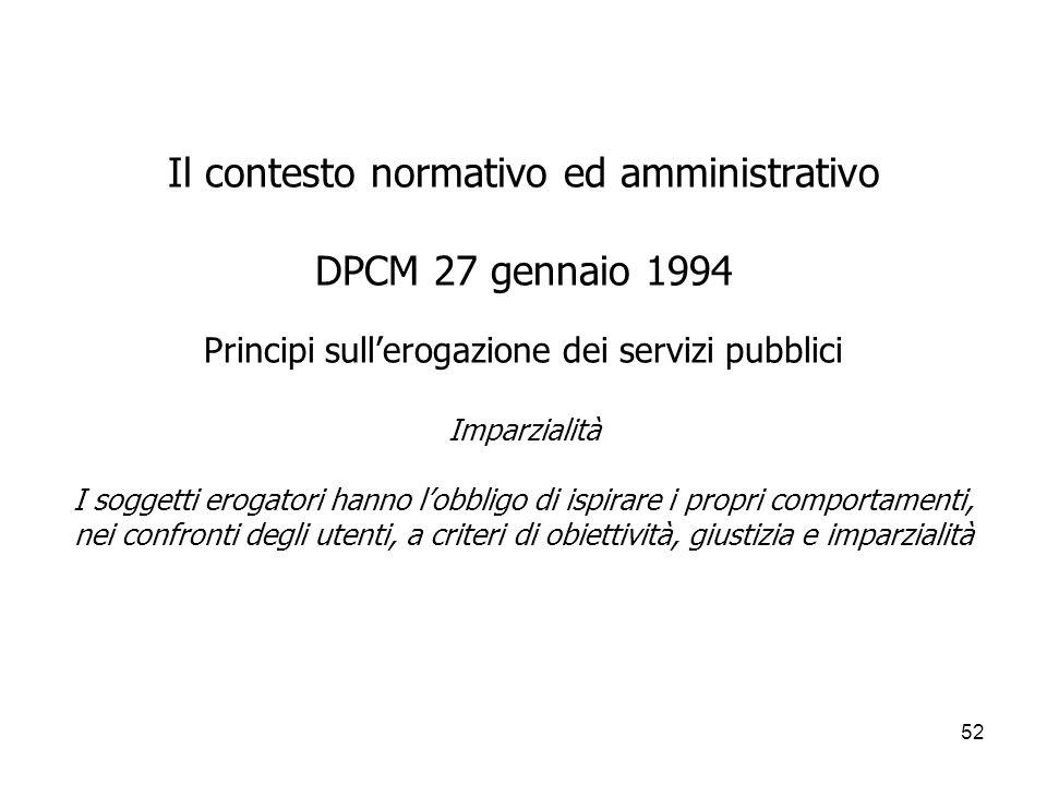 Il contesto normativo ed amministrativo DPCM 27 gennaio 1994 Principi sull'erogazione dei servizi pubblici Imparzialità I soggetti erogatori hanno l'obbligo di ispirare i propri comportamenti, nei confronti degli utenti, a criteri di obiettività, giustizia e imparzialità
