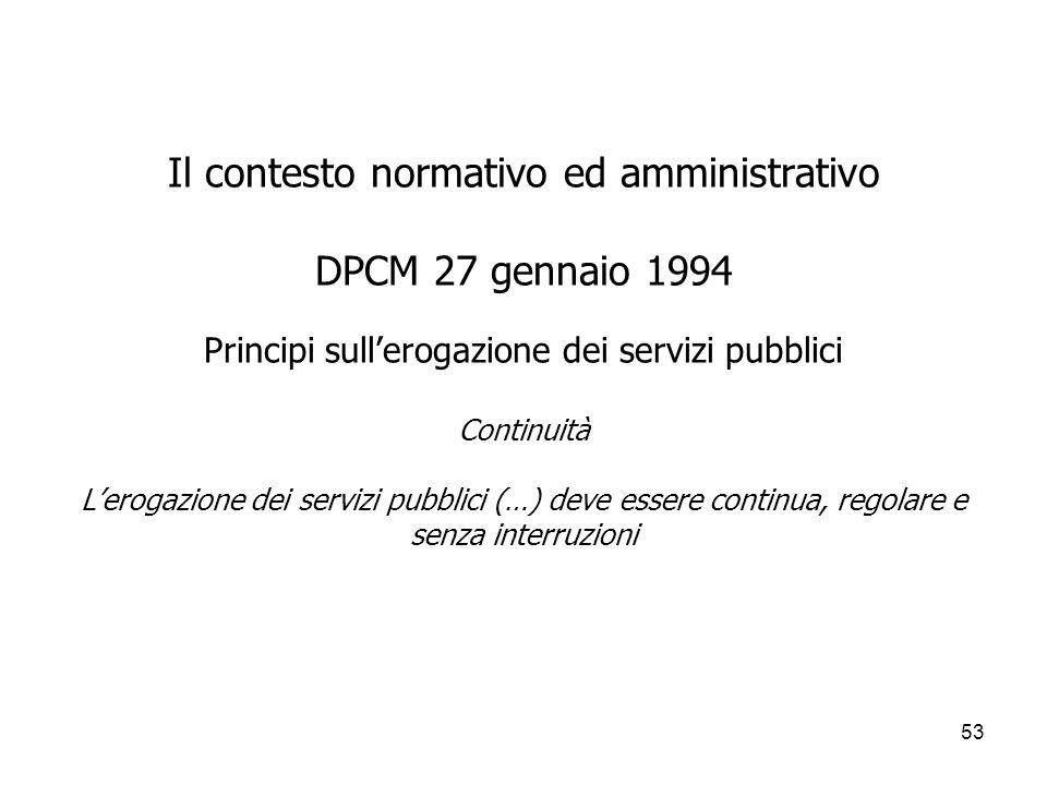 Il contesto normativo ed amministrativo DPCM 27 gennaio 1994 Principi sull'erogazione dei servizi pubblici Continuità L'erogazione dei servizi pubblici (…) deve essere continua, regolare e senza interruzioni