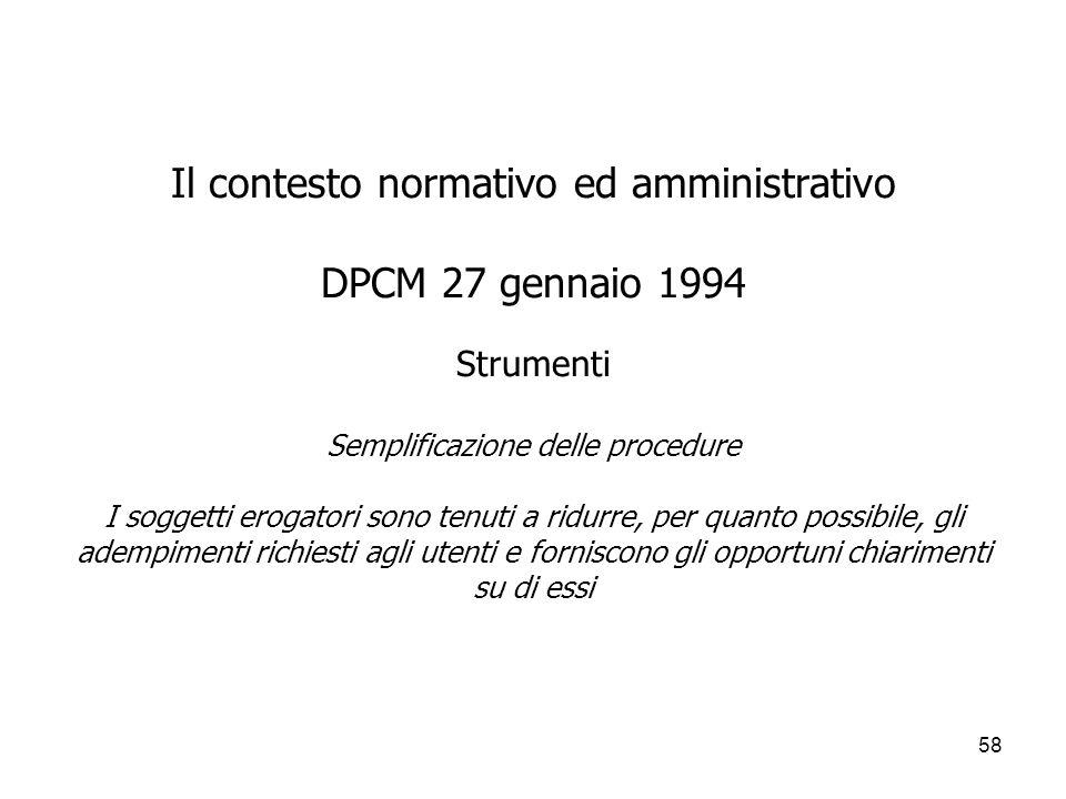 Il contesto normativo ed amministrativo DPCM 27 gennaio 1994 Strumenti Semplificazione delle procedure I soggetti erogatori sono tenuti a ridurre, per quanto possibile, gli adempimenti richiesti agli utenti e forniscono gli opportuni chiarimenti su di essi