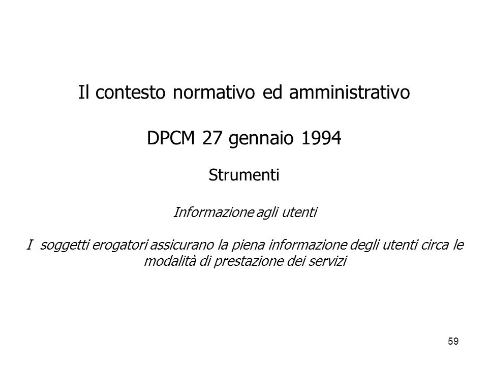 Il contesto normativo ed amministrativo DPCM 27 gennaio 1994 Strumenti Informazione agli utenti I soggetti erogatori assicurano la piena informazione degli utenti circa le modalità di prestazione dei servizi