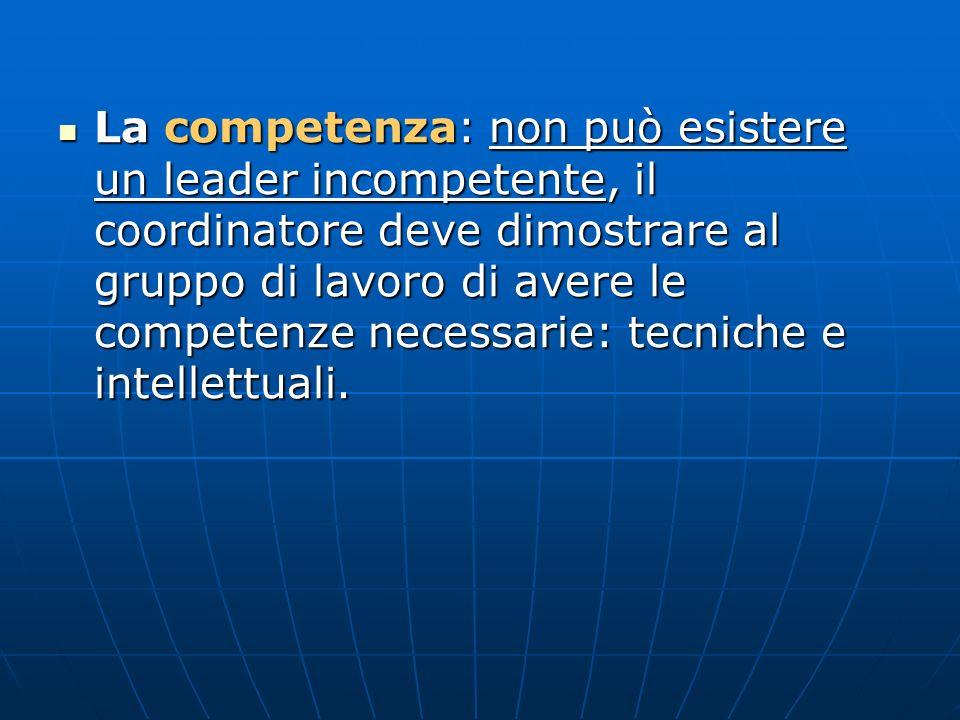 La competenza: non può esistere un leader incompetente, il coordinatore deve dimostrare al gruppo di lavoro di avere le competenze necessarie: tecniche e intellettuali.