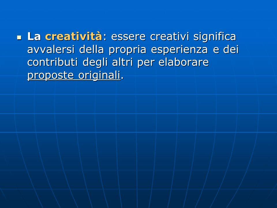La creatività: essere creativi significa avvalersi della propria esperienza e dei contributi degli altri per elaborare proposte originali.