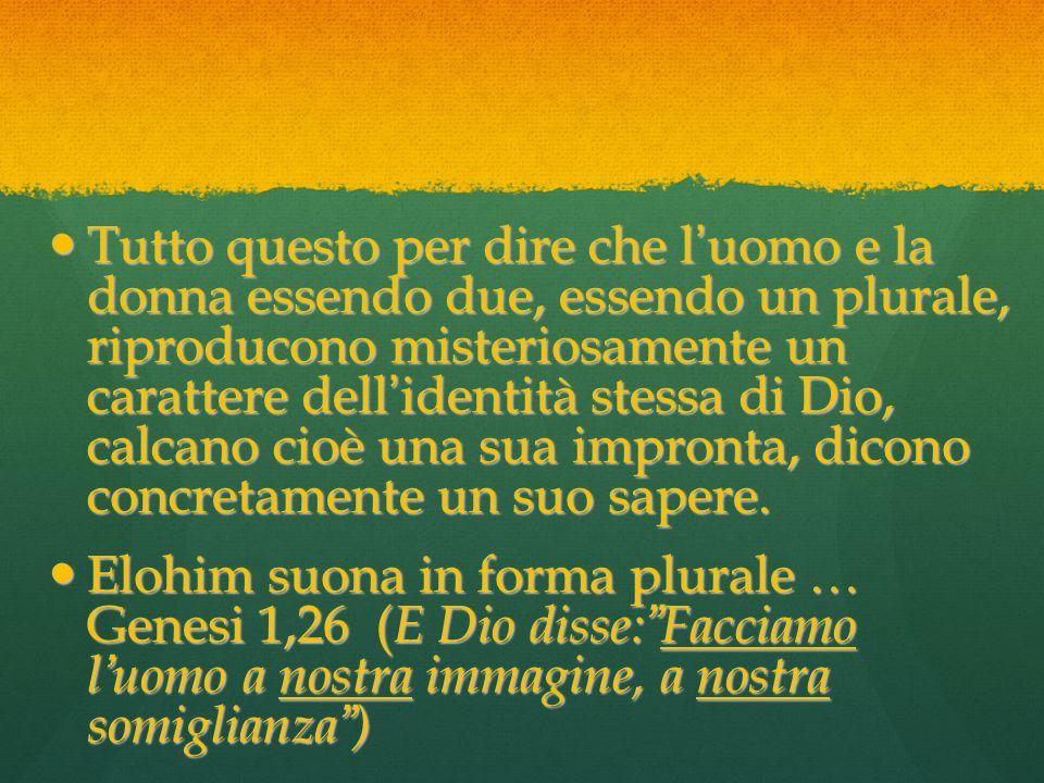 Tutto questo per dire che l'uomo e la donna essendo due, essendo un plurale, riproducono misteriosamente un carattere dell'identità stessa di Dio, calcano cioè una sua impronta, dicono concretamente un suo sapere.