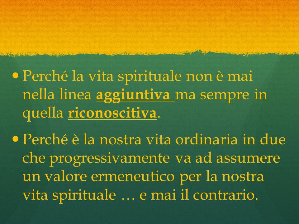 Perché la vita spirituale non è mai nella linea aggiuntiva ma sempre in quella riconoscitiva.