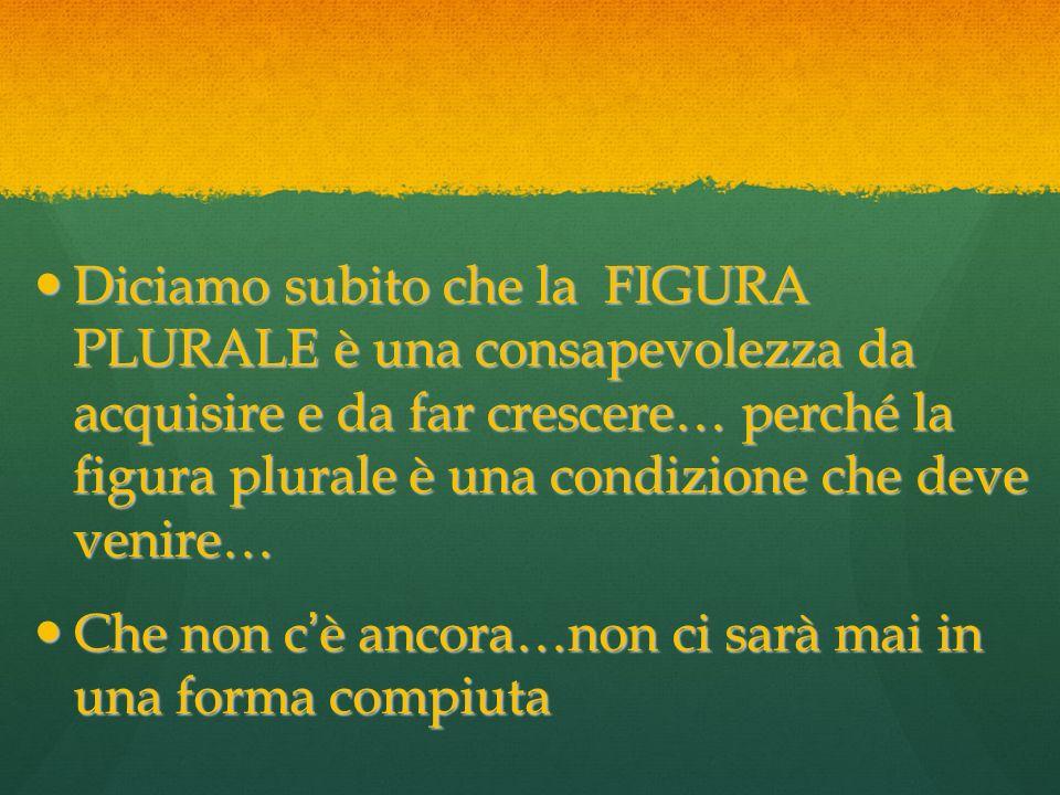 Diciamo subito che la FIGURA PLURALE è una consapevolezza da acquisire e da far crescere… perché la figura plurale è una condizione che deve venire…