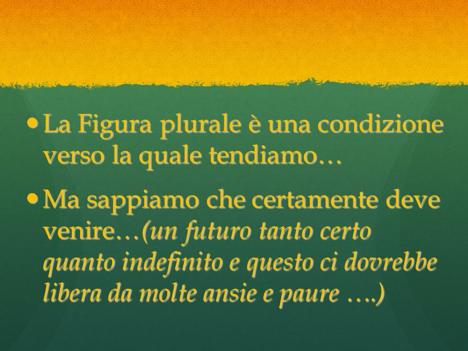 La Figura plurale è una condizione verso la quale tendiamo…