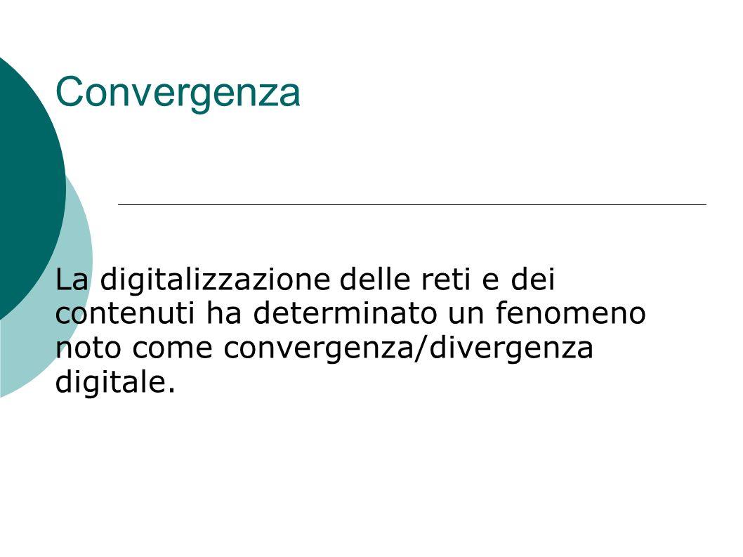 Convergenza La digitalizzazione delle reti e dei contenuti ha determinato un fenomeno noto come convergenza/divergenza digitale.